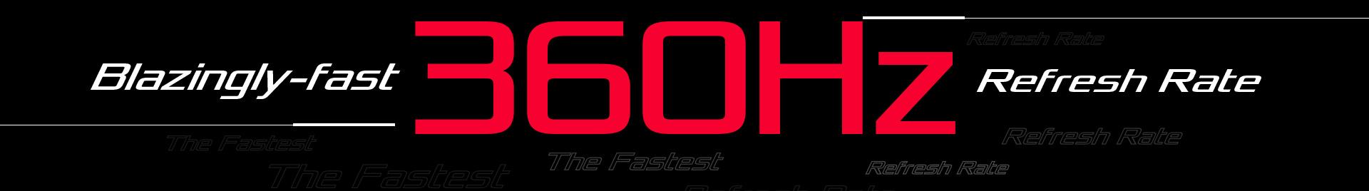 Blazingly-fast 360Hz Refresh Rate